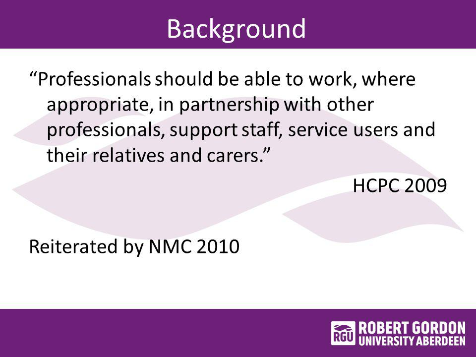 Background Professionals should be able to work, where appropriate, in partnership with other professionals, support staff, service users and their relatives and carers. HCPC 2009 Reiterated by NMC 2010