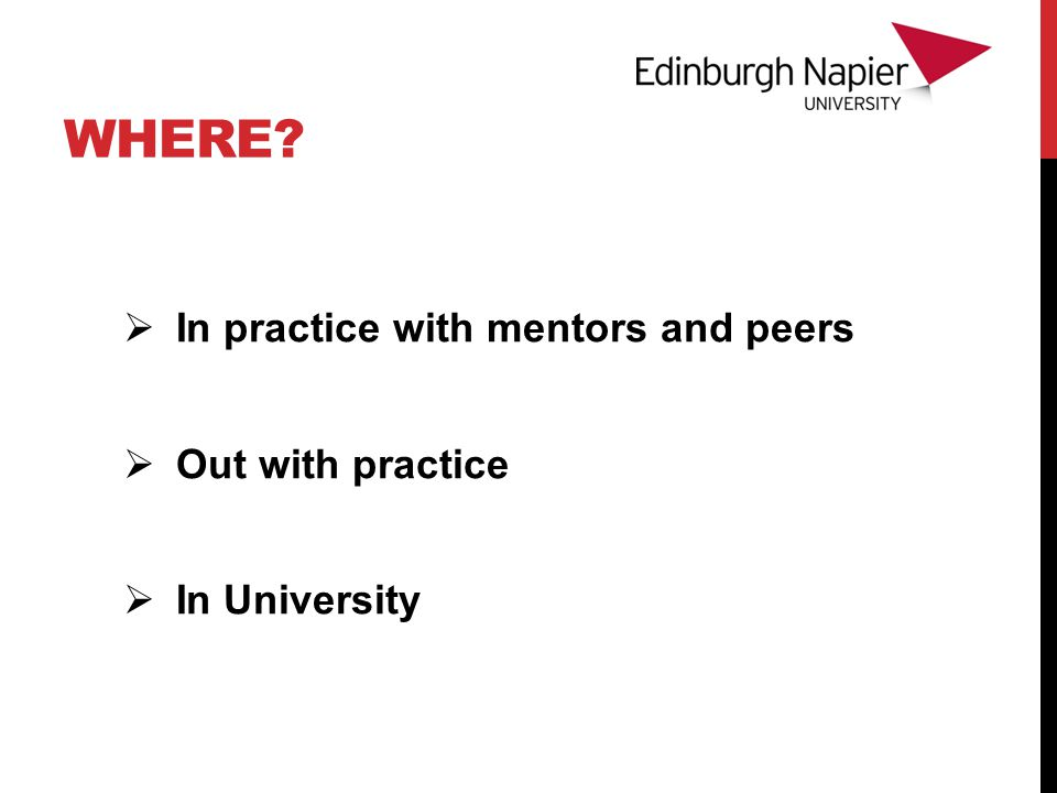WHERE  In practice with mentors and peers  Out with practice  In University