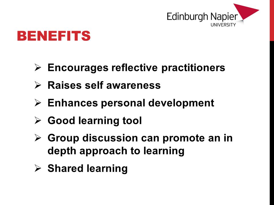 BENEFITS  Encourages reflective practitioners  Raises self awareness  Enhances personal development  Good learning tool  Group discussion can promote an in depth approach to learning  Shared learning