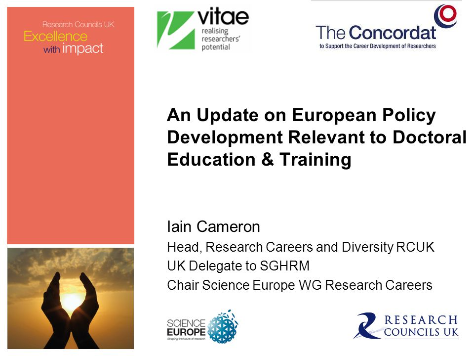European Framework for Research Careers* Benefits to researchers: identify job offers in diverse sectors present themselves in a common language understand what - in general terms - is expected of them throughout their career.