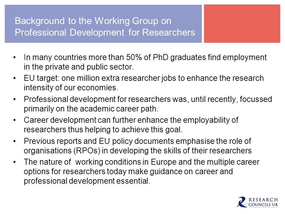 Background to the Working Group on Professional Development for Researchers In many countries more than 50% of PhD graduates find employment in the pr