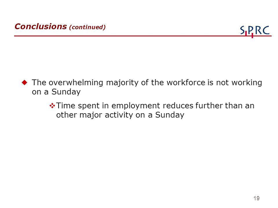 19 Conclusions (continued) uThe overwhelming majority of the workforce is not working on a Sunday vTime spent in employment reduces further than an ot