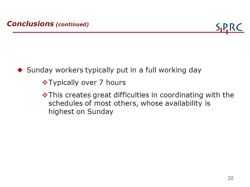 20 Conclusions (continued) uSunday workers typically put in a full working day vTypically over 7 hours vThis creates great difficulties in coordinatin