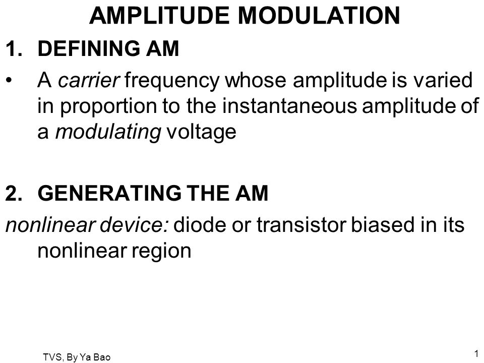 TVS, By Ya Bao 1 AMPLITUDE MODULATION 1.DEFINING AM A carrier frequency whose amplitude is varied in proportion to the instantaneous amplitude of a modulating voltage 2.GENERATING THE AM nonlinear device: diode or transistor biased in its nonlinear region