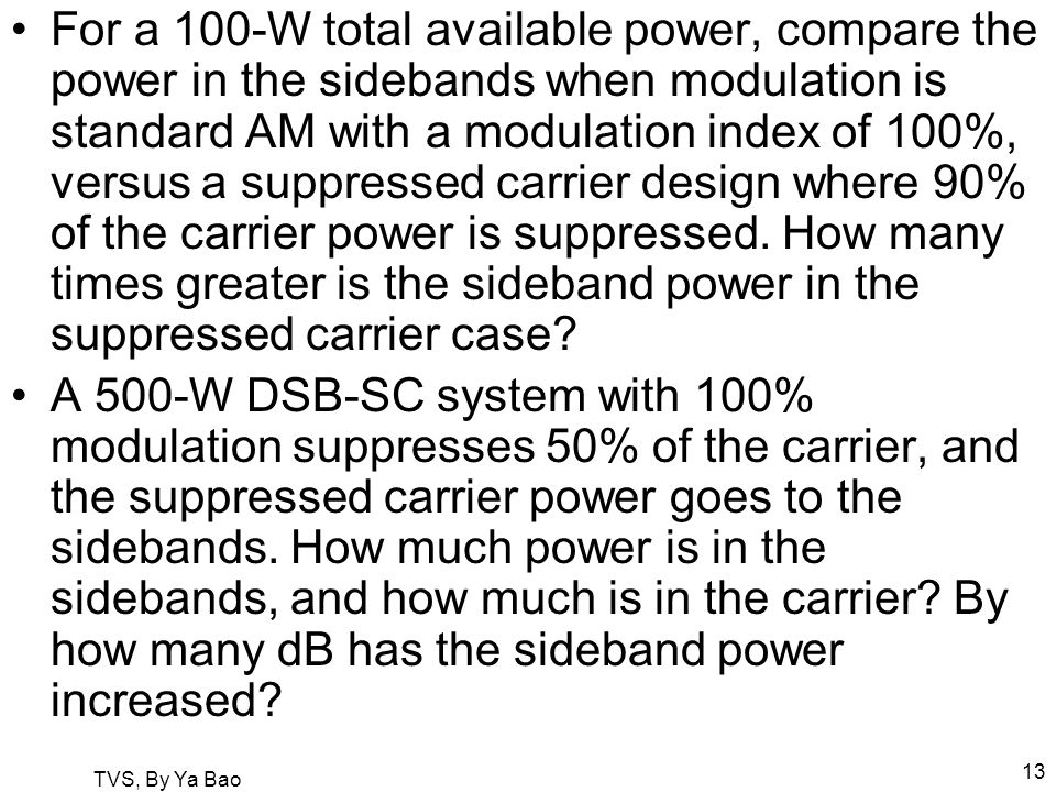 TVS, By Ya Bao 13 For a 100-W total available power, compare the power in the sidebands when modulation is standard AM with a modulation index of 100%, versus a suppressed carrier design where 90% of the carrier power is suppressed.
