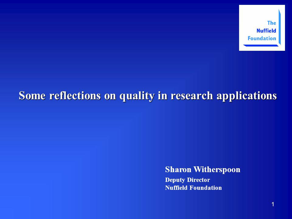 1 Some reflections on quality in research applications Sharon Witherspoon Deputy Director Nuffield Foundation