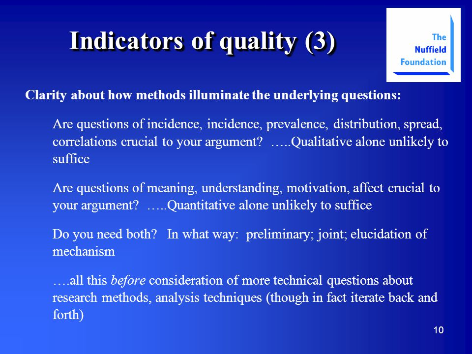 10 Indicators of quality (3) Clarity about how methods illuminate the underlying questions: Are questions of incidence, incidence, prevalence, distribution, spread, correlations crucial to your argument.
