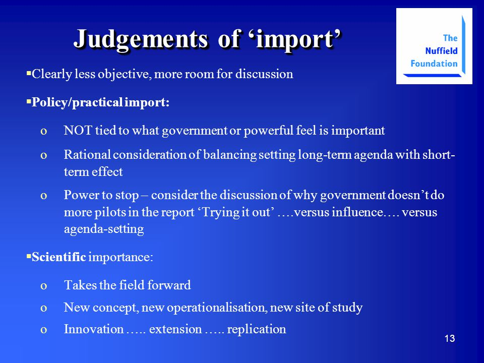 13 Judgements of 'import'   Clearly less objective, more room for discussion   Policy/practical import: oNOT tied to what government or powerful feel is important oRational consideration of balancing setting long-term agenda with short- term effect oPower to stop – consider the discussion of why government doesn't do more pilots in the report 'Trying it out' ….versus influence….