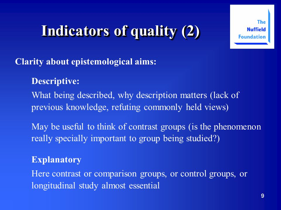 9 Indicators of quality (2) Clarity about epistemological aims: Descriptive: What being described, why description matters (lack of previous knowledge, refuting commonly held views) May be useful to think of contrast groups (is the phenomenon really specially important to group being studied ) Explanatory Here contrast or comparison groups, or control groups, or longitudinal study almost essential