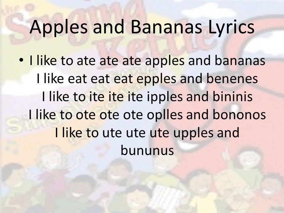 Apples and Bananas Lyrics I like to ate ate ate apples and bananas I like eat eat eat epples and benenes I like to ite ite ite ipples and bininis I like to ote ote ote oplles and bononos I like to ute ute ute upples and bununus