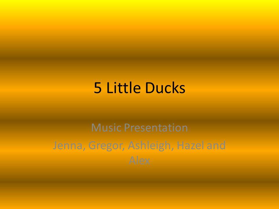 5 Little Ducks Music Presentation Jenna, Gregor, Ashleigh, Hazel and Alex