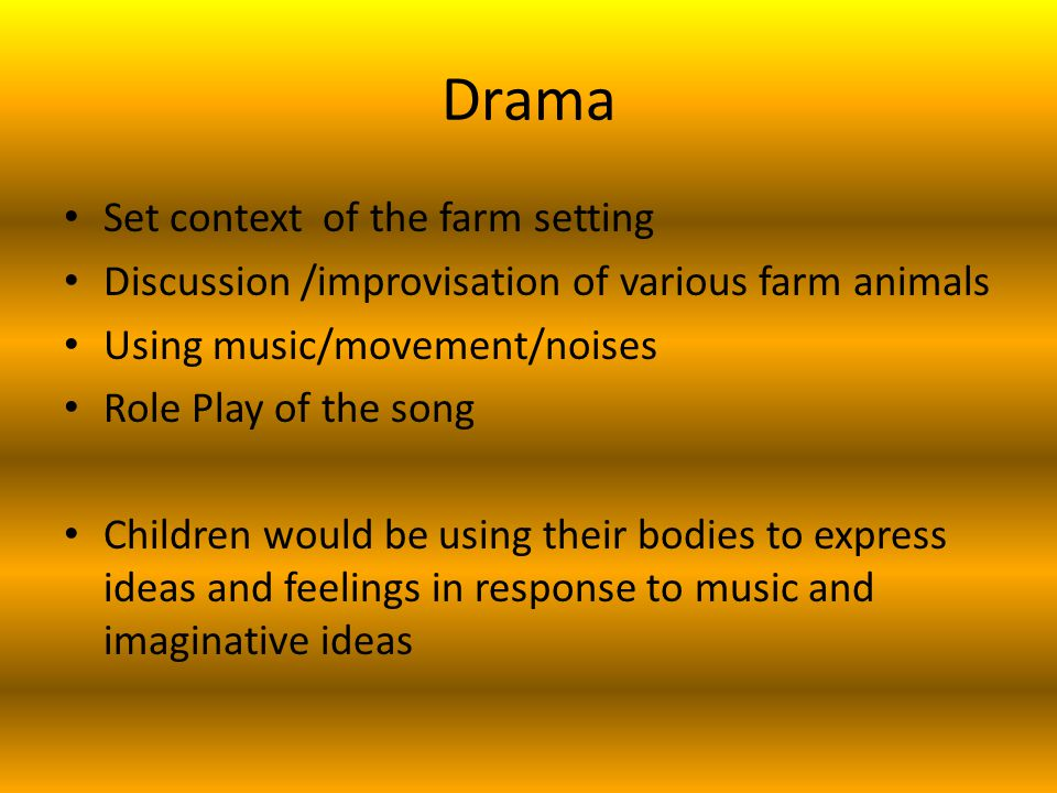 Drama Set context of the farm setting Discussion /improvisation of various farm animals Using music/movement/noises Role Play of the song Children would be using their bodies to express ideas and feelings in response to music and imaginative ideas