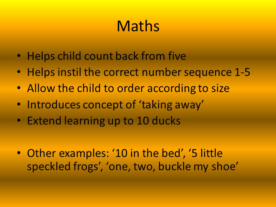Maths Helps child count back from five Helps instil the correct number sequence 1-5 Allow the child to order according to size Introduces concept of 'taking away' Extend learning up to 10 ducks Other examples: '10 in the bed', '5 little speckled frogs', 'one, two, buckle my shoe'