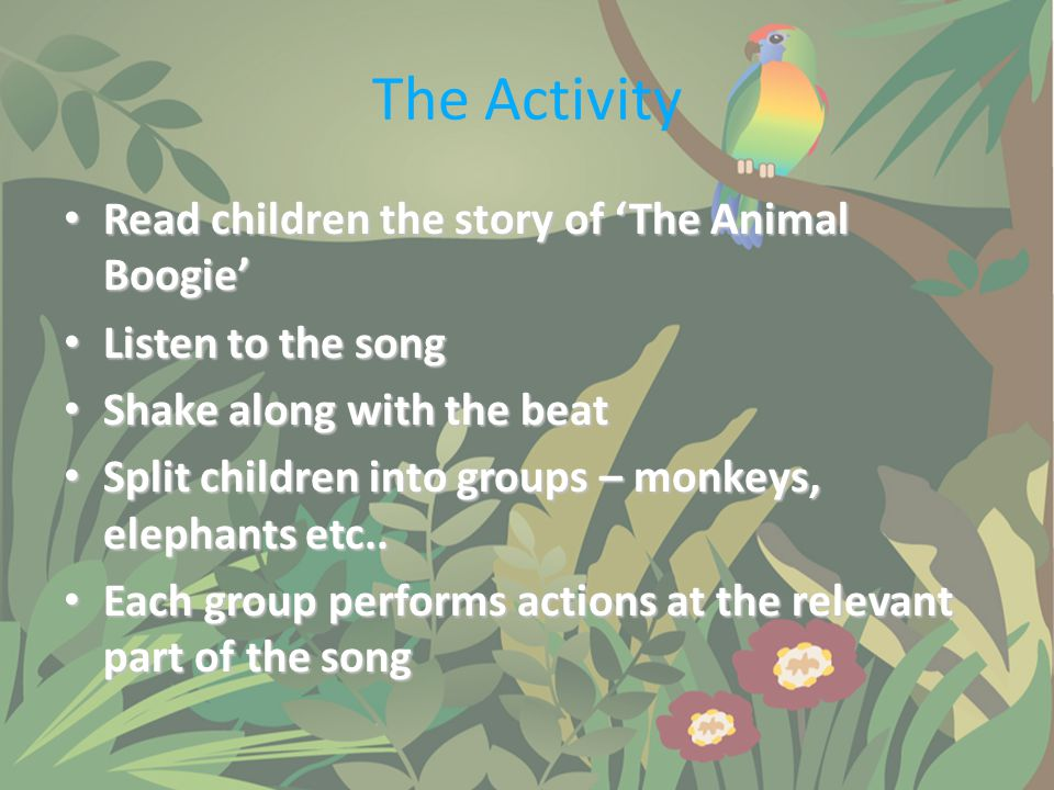The Activity Read children the story of 'The Animal Boogie' Read children the story of 'The Animal Boogie' Listen to the song Listen to the song Shake