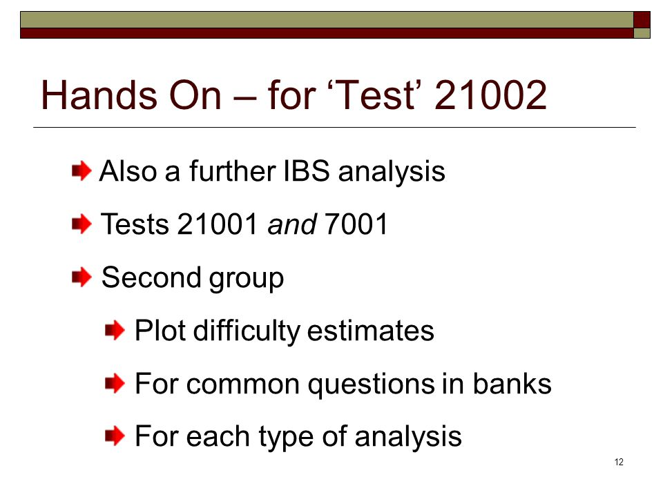12 Hands On – for 'Test' 21002 Also a further IBS analysis Tests 21001 and 7001 Second group Plot difficulty estimates For common questions in banks For each type of analysis