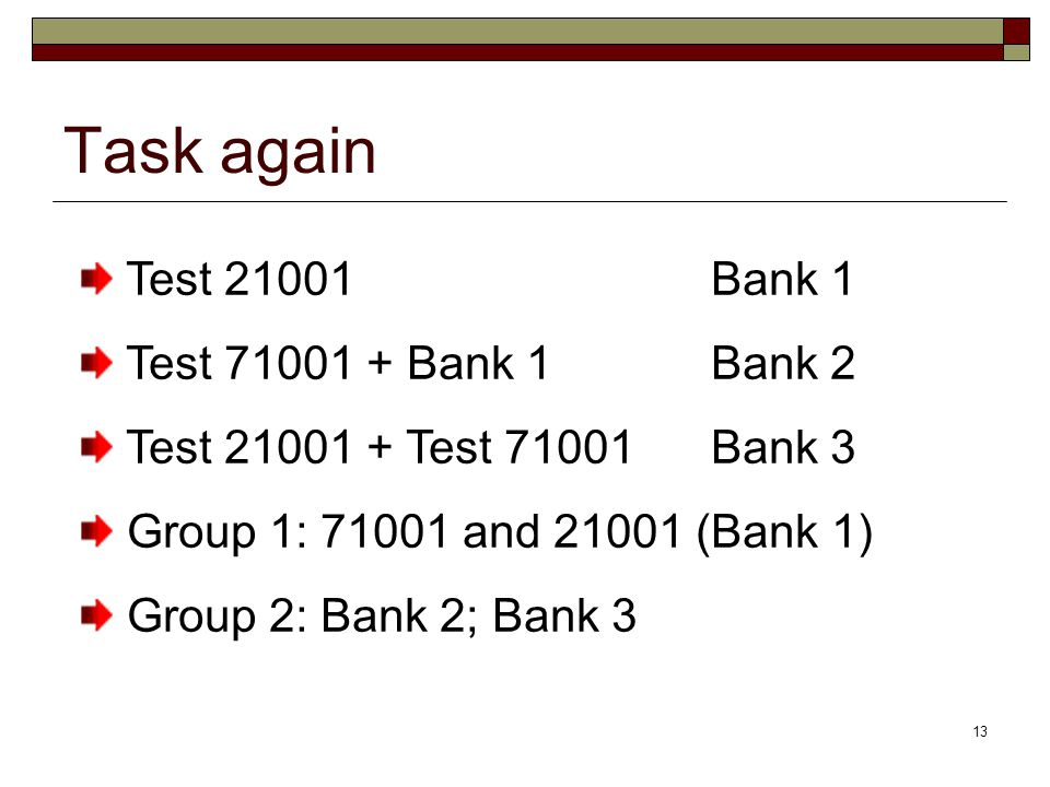13 Task again Test 21001Bank 1 Test 71001 + Bank 1Bank 2 Test 21001 + Test 71001Bank 3 Group 1: 71001 and 21001 (Bank 1) Group 2: Bank 2; Bank 3