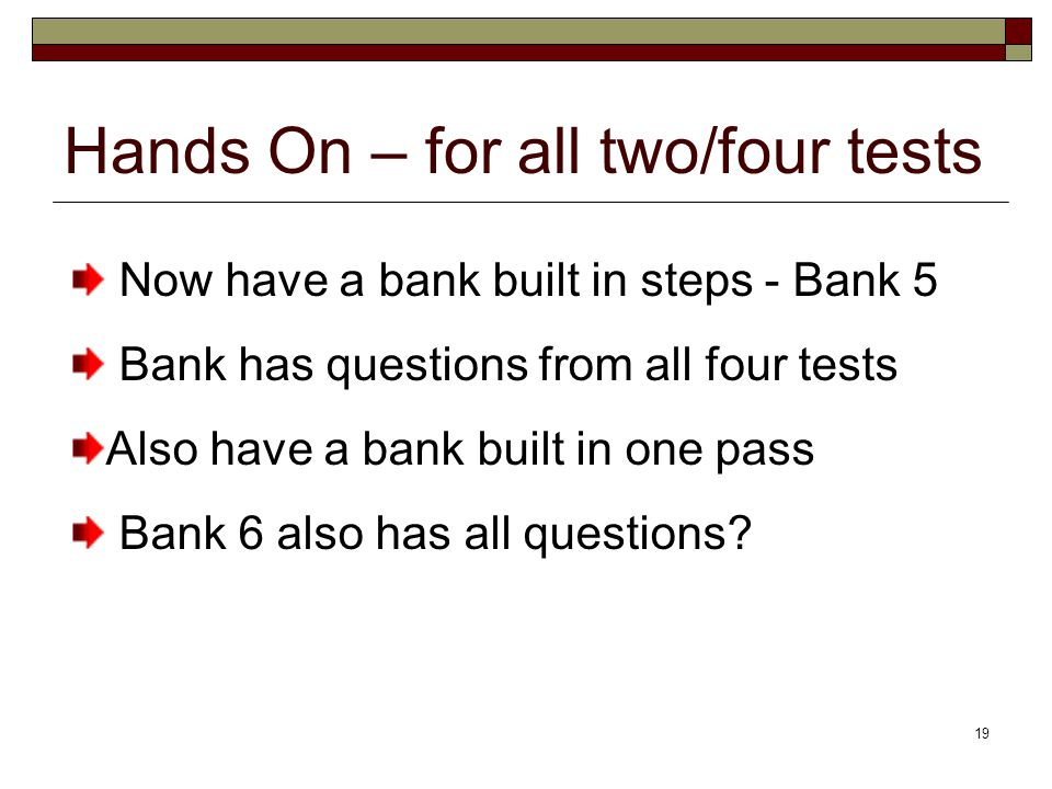 19 Hands On – for all two/four tests Now have a bank built in steps - Bank 5 Bank has questions from all four tests Also have a bank built in one pass Bank 6 also has all questions