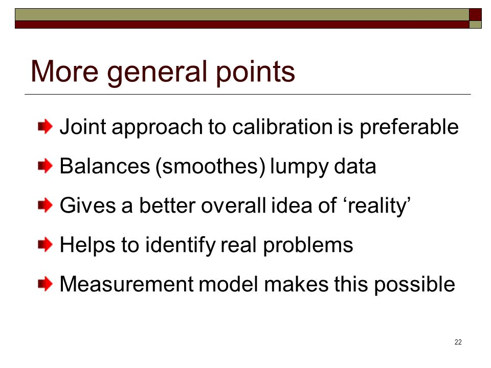22 More general points Joint approach to calibration is preferable Balances (smoothes) lumpy data Gives a better overall idea of 'reality' Helps to identify real problems Measurement model makes this possible