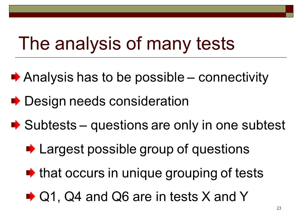 23 The analysis of many tests Analysis has to be possible – connectivity Design needs consideration Subtests – questions are only in one subtest Largest possible group of questions that occurs in unique grouping of tests Q1, Q4 and Q6 are in tests X and Y