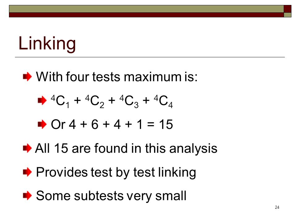 24 Linking With four tests maximum is: 4 C 1 + 4 C 2 + 4 C 3 + 4 C 4 Or 4 + 6 + 4 + 1 = 15 All 15 are found in this analysis Provides test by test linking Some subtests very small