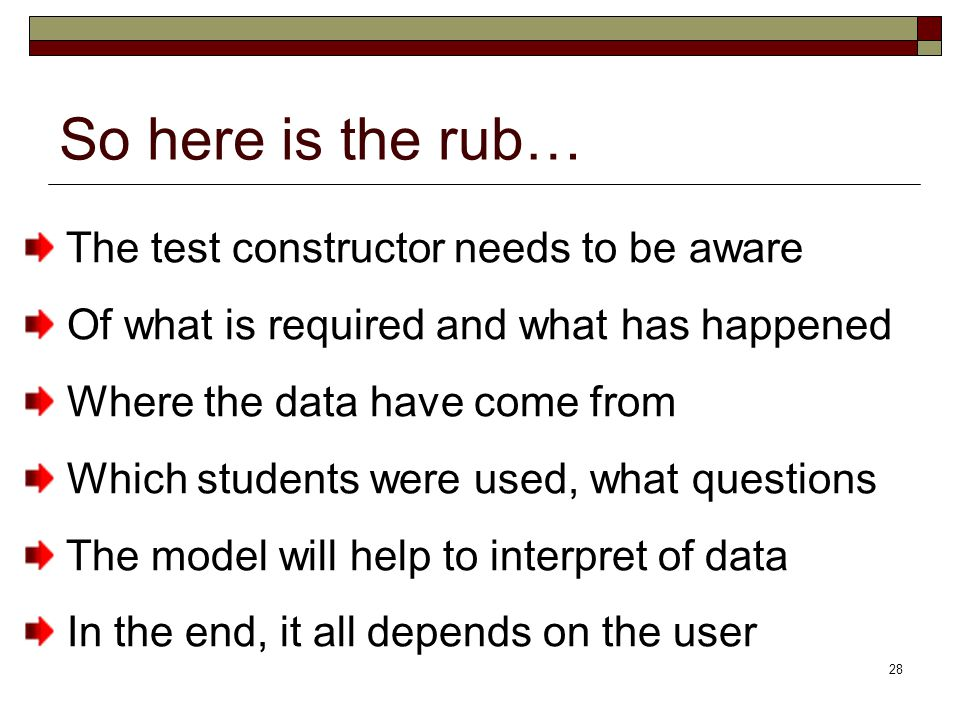 28 So here is the rub… The test constructor needs to be aware Of what is required and what has happened Where the data have come from Which students were used, what questions The model will help to interpret of data In the end, it all depends on the user