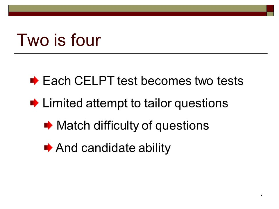 3 Two is four Each CELPT test becomes two tests Limited attempt to tailor questions Match difficulty of questions And candidate ability