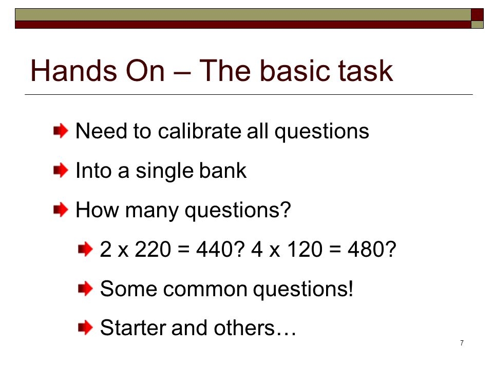 7 Hands On – The basic task Need to calibrate all questions Into a single bank How many questions.