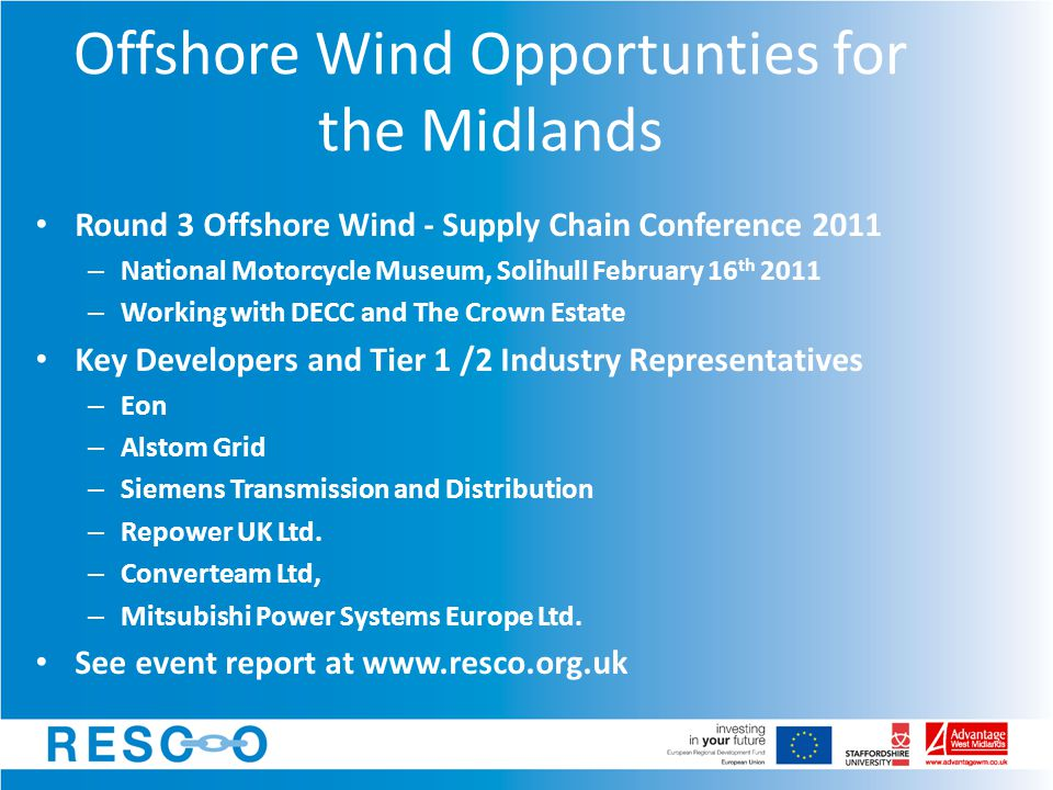 Offshore Wind Opportunties for the Midlands Round 3 Offshore Wind - Supply Chain Conference 2011 – National Motorcycle Museum, Solihull February 16 th 2011 – Working with DECC and The Crown Estate Key Developers and Tier 1 /2 Industry Representatives – Eon – Alstom Grid – Siemens Transmission and Distribution – Repower UK Ltd.