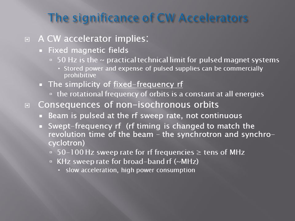  A CW accelerator implies :  Fixed magnetic fields  50 Hz is the ~ practical technical limit for pulsed magnet systems  Stored power and expense of pulsed supplies can be commercially prohibitive  The simplicity of fixed-frequency rf  the rotational frequency of orbits is a constant at all energies  Consequences of non-isochronous orbits  Beam is pulsed at the rf sweep rate, not continuous  Swept-frequency rf (rf timing is changed to match the revolution time of the beam – the synchrotron and synchro- cyclotron)  Hz sweep rate for rf frequencies ≥ tens of MHz  KHz sweep rate for broad-band rf (~MHz)  slow acceleration, high power consumption