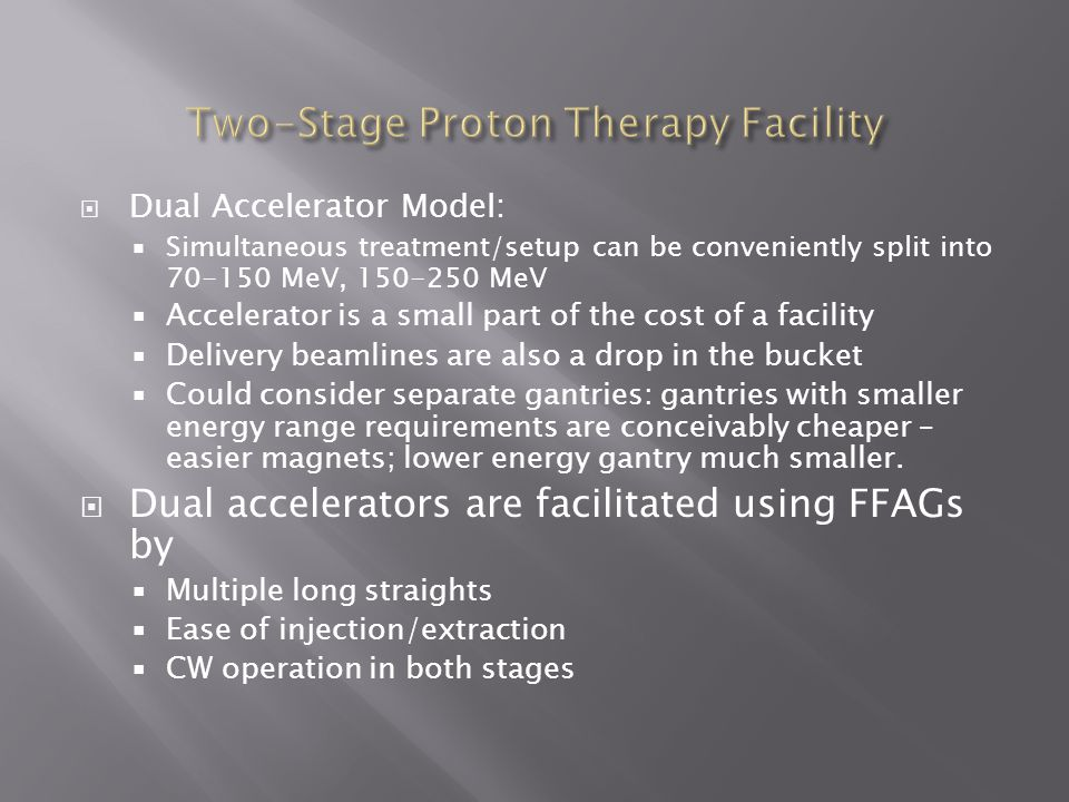  Dual Accelerator Model:  Simultaneous treatment/setup can be conveniently split into MeV, MeV  Accelerator is a small part of the cost of a facility  Delivery beamlines are also a drop in the bucket  Could consider separate gantries: gantries with smaller energy range requirements are conceivably cheaper – easier magnets; lower energy gantry much smaller.