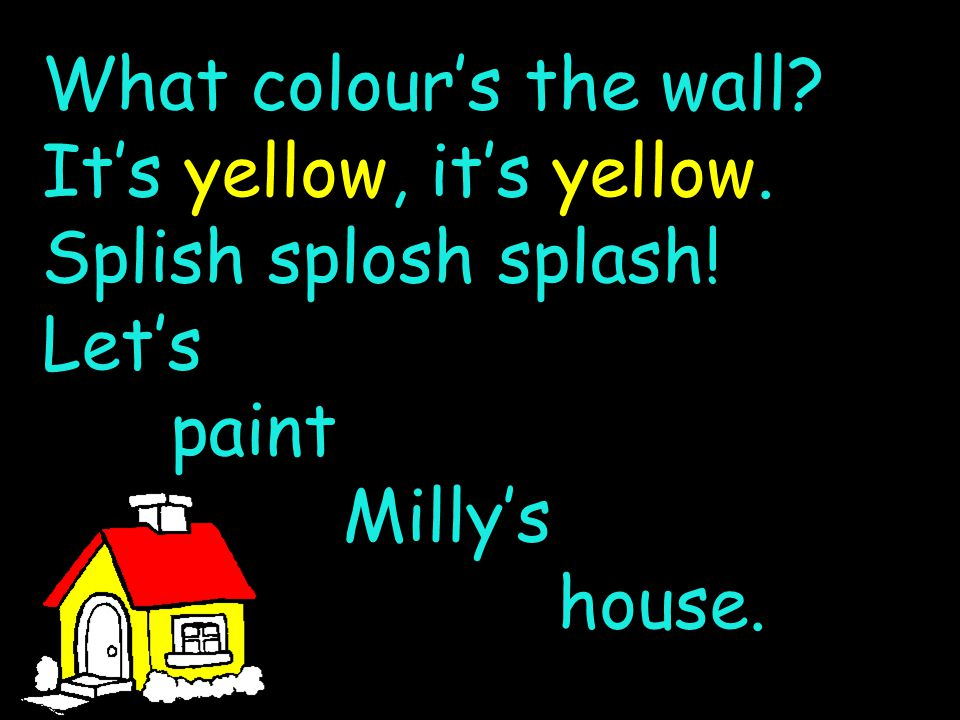 What colour's the wall? It's yellow, it's yellow. Splish splosh splash! Let's paint Milly's house.