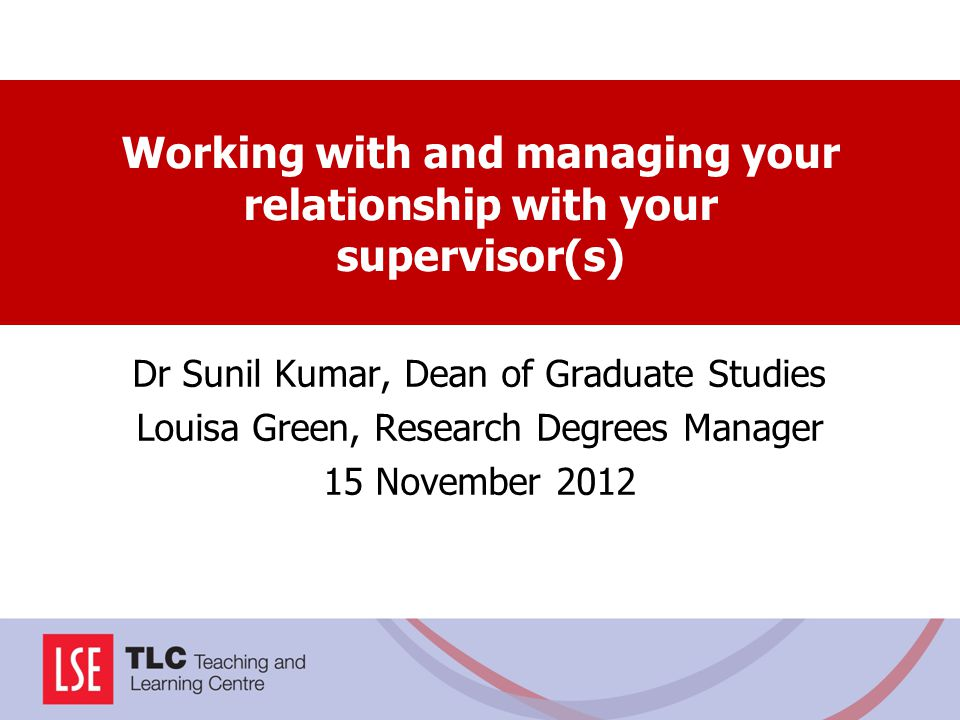 Working with and managing your relationship with your supervisor(s) Dr Sunil Kumar, Dean of Graduate Studies Louisa Green, Research Degrees Manager 15