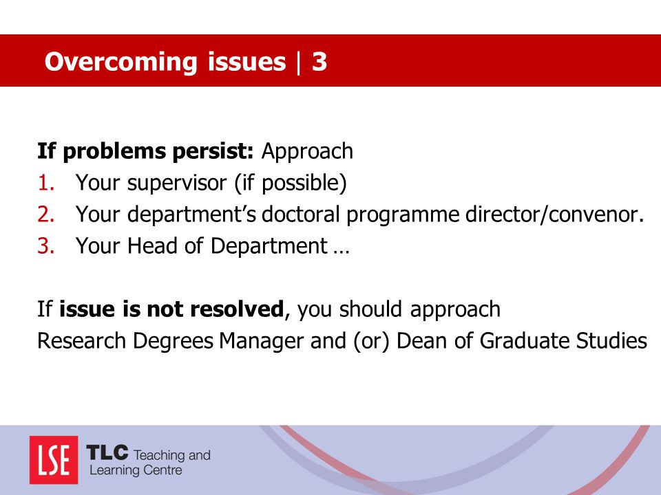 If problems persist: Approach 1.Your supervisor (if possible) 2.Your department's doctoral programme director/convenor. 3.Your Head of Department … If