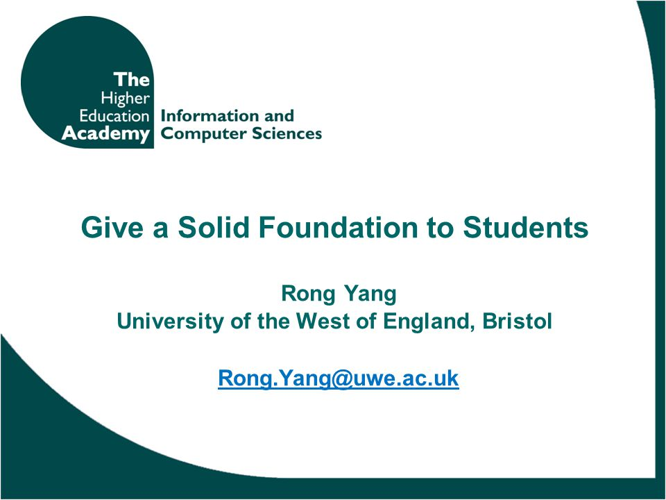Give a Solid Foundation to Students Rong Yang University of the West of England, Bristol Rong.Yang@uwe.ac.ukRong.Yang@uwe.ac.uk