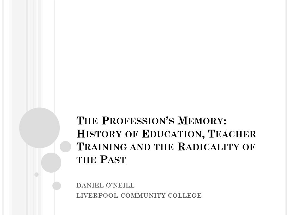 T HE P ROFESSION ' S M EMORY : H ISTORY OF E DUCATION, T EACHER T RAINING AND THE R ADICALITY OF THE P AST DANIEL O'NEILL LIVERPOOL COMMUNITY COLLEGE