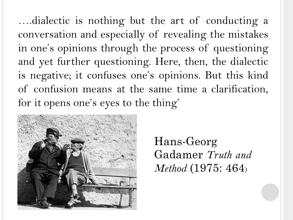 ….dialectic is nothing but the art of conducting a conversation and especially of revealing the mistakes in one's opinions through the process of questioning and yet further questioning.
