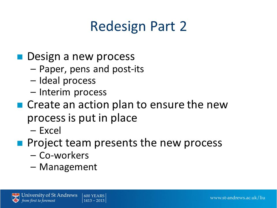 Redesign Part 2 n Design a new process –Paper, pens and post-its –Ideal process –Interim process n Create an action plan to ensure the new process is put in place –Excel n Project team presents the new process –Co-workers –Management