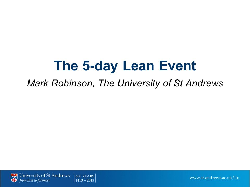 The 5-day Lean Event Mark Robinson, The University of St Andrews