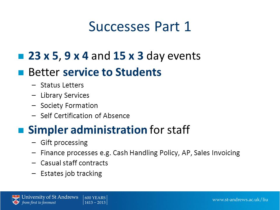 Successes Part 1 n 23 x 5, 9 x 4 and 15 x 3 day events n Better service to Students –Status Letters –Library Services –Society Formation –Self Certification of Absence n Simpler administration for staff –Gift processing –Finance processes e.g.