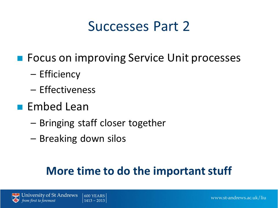 Successes Part 2 n Focus on improving Service Unit processes –Efficiency –Effectiveness n Embed Lean –Bringing staff closer together –Breaking down silos More time to do the important stuff