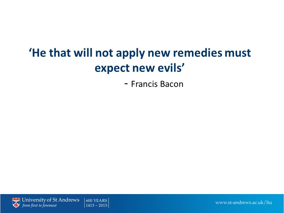 'He that will not apply new remedies must expect new evils' - Francis Bacon