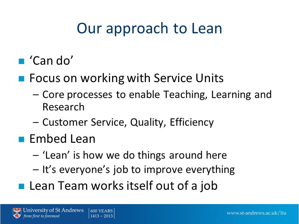 Our approach to Lean n 'Can do' n Focus on working with Service Units –Core processes to enable Teaching, Learning and Research –Customer Service, Quality, Efficiency n Embed Lean –'Lean' is how we do things around here –It's everyone's job to improve everything n Lean Team works itself out of a job