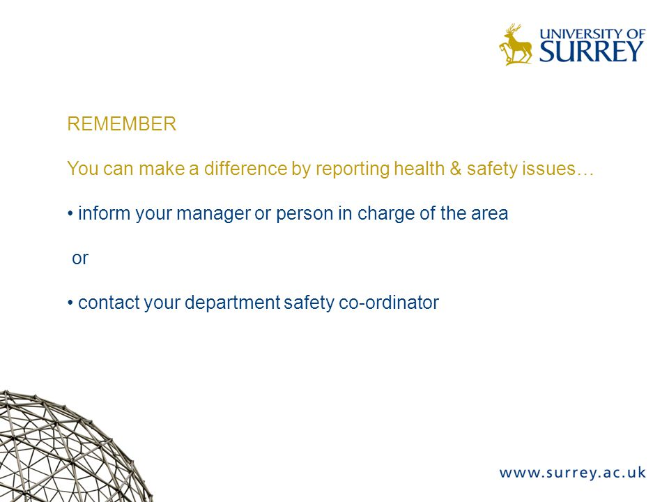 REMEMBER You can make a difference by reporting health & safety issues… inform your manager or person in charge of the area or contact your department safety co-ordinator