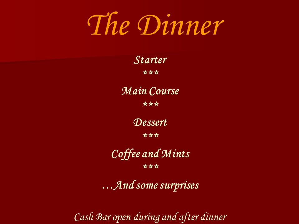 The Dinner Starter *** Main Course *** Dessert *** Coffee and Mints *** …And some surprises Cash Bar open during and after dinner