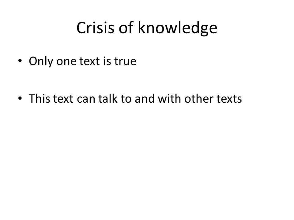 Crisis of knowledge Only one text is true This text can talk to and with other texts