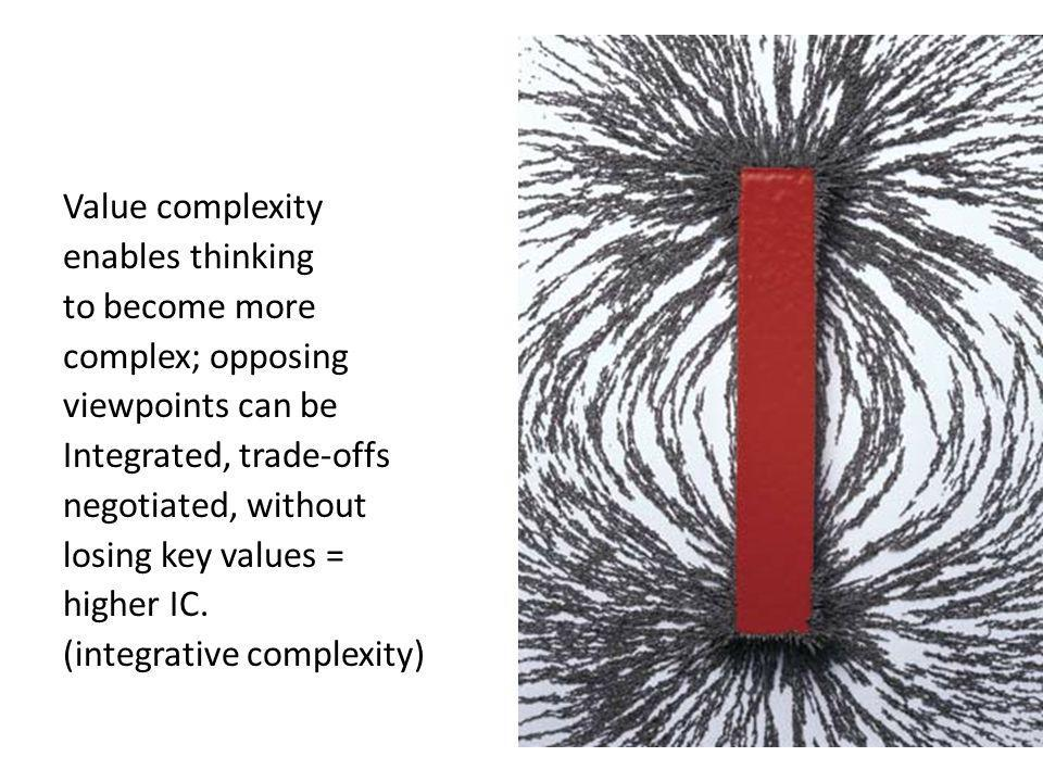Value complexity enables thinking to become more complex; opposing viewpoints can be Integrated, trade-offs negotiated, without losing key values = higher IC.