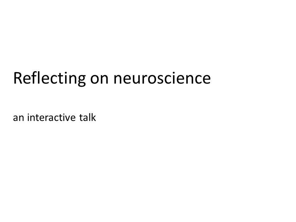 Reflecting on neuroscience an interactive talk