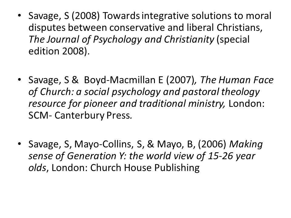 Savage, S (2008) Towards integrative solutions to moral disputes between conservative and liberal Christians, The Journal of Psychology and Christianity (special edition 2008).