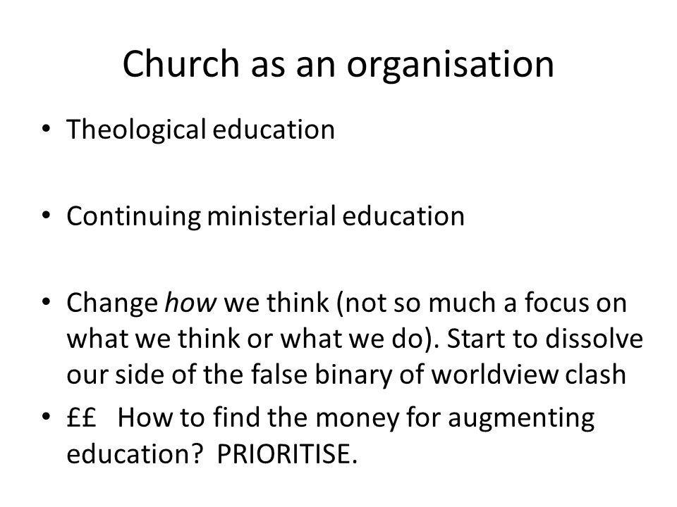 Church as an organisation Theological education Continuing ministerial education Change how we think (not so much a focus on what we think or what we do).