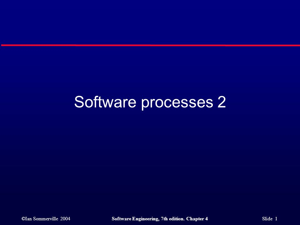 ©Ian Sommerville 2004Software Engineering, 7th edition. Chapter 4 Slide 1 Software processes 2
